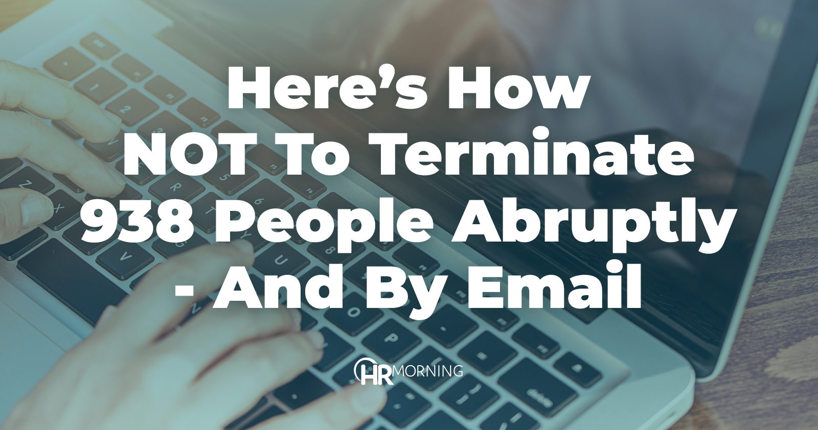 Here's how NOT to terminate 938 people abruptly - and by email