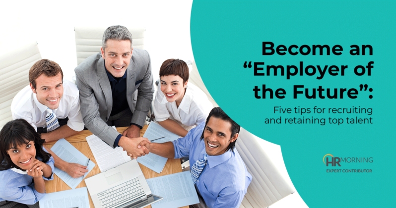 become an employer of the future five tips for recruiting and retaining top talent