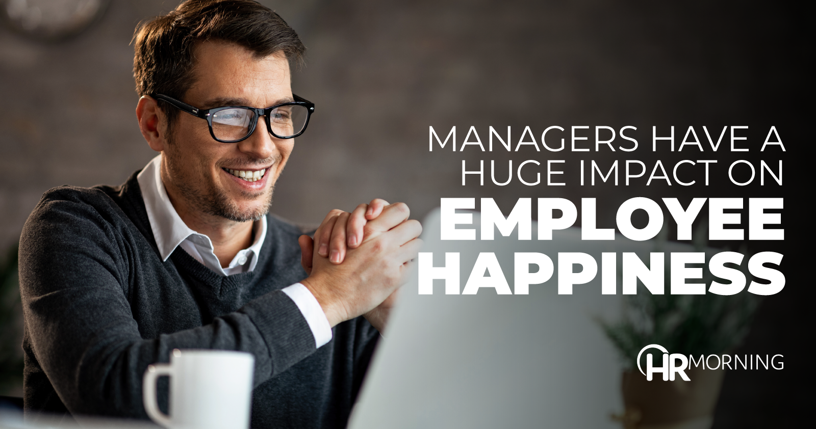 Managers Have A Huge Impact On Employee Happiness
